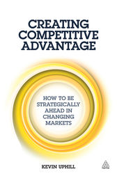 Creating Competitive Advantage by Kevin Uphill