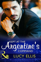 Kept At The Argentine's Command (Mills & Boon Modern) by Lucy Ellis