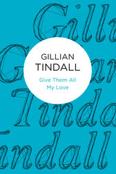 Give Them All My Love by Gillian Tindall