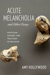 Acute Melancholia and Other Essays by Amy Hollywood