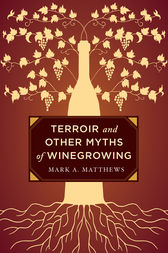 Terroir and Other Myths of Winegrowing by Mark A. Matthews