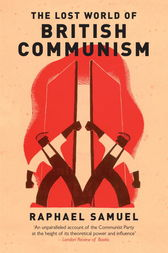 The Lost World of British Communism by Raphael Samuel