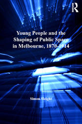Young People and the Shaping of Public Space in Melbourne, 1870–1914 by Simon Sleight