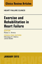 Exercise and Rehabilitation in Heart Failure, An Issue of Heart Failure Clinics, E-Book by Ross Arena