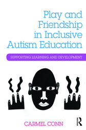Play and Friendship in Inclusive Autism Education by Carmel Conn