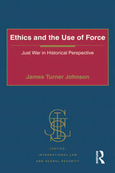 Ethics and the Use of Force by James Turner Johnson