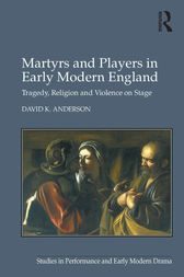 Martyrs and Players in Early Modern England by David K. Anderson