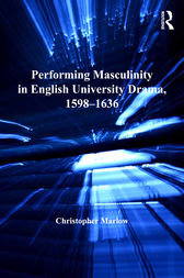 Performing Masculinity in English University Drama, 1598-1636 by Christopher Marlow