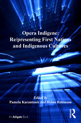Opera Indigene: Re/presenting First Nations and Indigenous Cultures by Pamela Karantonis