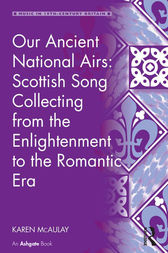 Our Ancient National Airs: Scottish Song Collecting from the Enlightenment to the Romantic Era by Karen McAulay