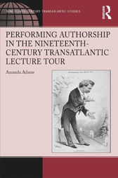 Performing Authorship in the Nineteenth-Century Transatlantic Lecture Tour by Amanda Adams