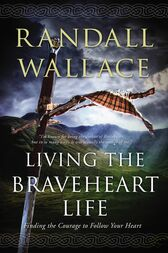 Living the Braveheart Life by Randall Wallace
