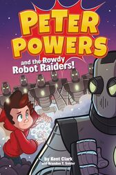 Peter Powers and the Rowdy Robot Raiders! by Kent Clark