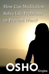 How Can Meditation Solve Life Problems or Prevent Wars? by Osho; Osho International Foundation
