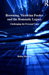 Browning, Victorian Poetics and the Romantic Legacy by Britta Martens