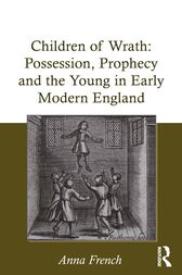 Children of Wrath: Possession, Prophecy and the Young in Early Modern England by Anna French