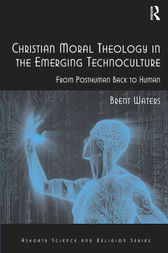 Christian Moral Theology in the Emerging Technoculture by Brent Waters