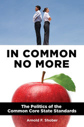 In Common No More: The Politics of the Common Core State Standards by Arnold Shober