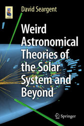Weird Astronomical Theories of the Solar System and Beyond by David Seargent
