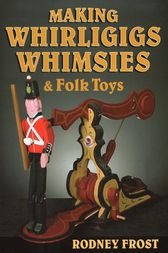 Making Whirligigs, Whimsies, & Folk Toys by Rodney Frost