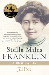 Stella Miles Franklin: A Biography by Jill Roe