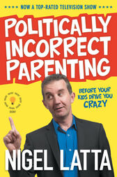 Politically Incorrect Parenting: Before Your Kids Drive You Crazy, Read This! by Nigel Latta