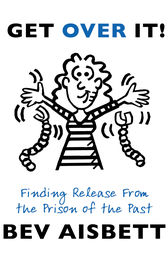 Get Over It: Finding Release From the Prison of the Past by Bev Aisbett