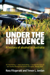 Under the Influence: A History of Alcohol in Australia by Ross Fitzgerald