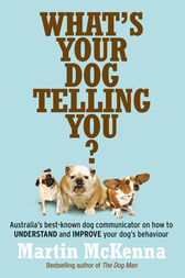 What's Your Dog Telling You? Australia's best-known dog communicator by Martin McKenna