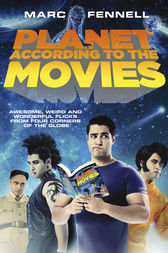 Planet According to the Movies: Awesome, Weird and Wonderful Flicks FromFour Corners of the Globe by Marc Fennell