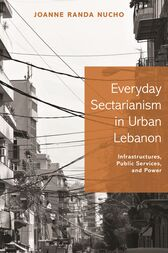 Everyday Sectarianism in Urban Lebanon by Joanne Randa Nucho