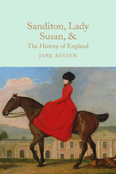 Sanditon, Lady Susan, & The History of England: The Juvenilia and Shorter Works of Jane Austen
