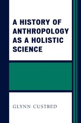 A History of Anthropology as a Holistic Science by Glynn Custred