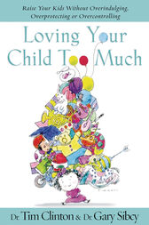 Loving Your Child Too Much by Tim Clinton