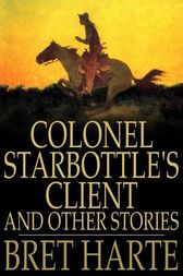 Colonel Starbottle's Client and Other Stories by Bret Harte