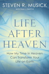 Life After Heaven by Steven R. Musick