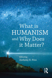 What is Humanism and Why Does it Matter? by Anthony B. Pinn