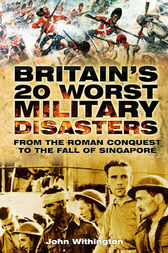 Britain's 20 Worst Military Disasters by John Withington