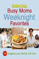 Southern Living Busy Moms Weeknight Favorites by The Editors of Southern Living