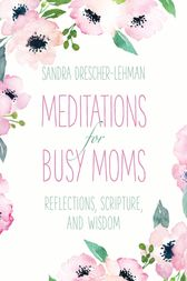 Meditations for Busy Moms by Sandra Drescher-Lehman