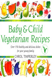 Baby and Child Vegetarian Recipes by Carol Timperley