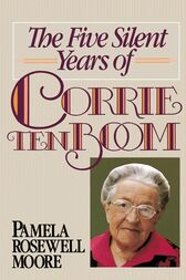 The Five Silent Years of Corrie Ten Boom by Pamela Rosewell Moore