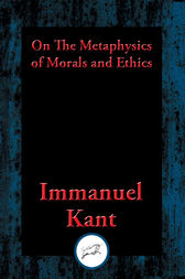 On The Metaphysics of Morals and Ethics: Groundwork of the Metaphysics of Morals, Introduction to the Metaphysic of Morals, The Metaphysical Elements of Ethics