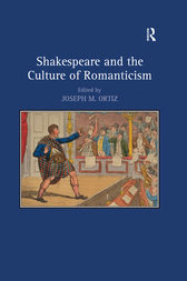 Shakespeare and the Culture of Romanticism by Joseph M. Ortiz