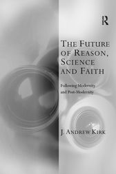 The Future of Reason, Science and Faith by J. Andrew Kirk