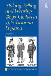 Making, Selling and Wearing Boys' Clothes in Late-Victorian England by Clare Rose