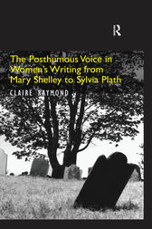 The Posthumous Voice in Women's Writing from Mary Shelley to Sylvia Plath by Claire Raymond