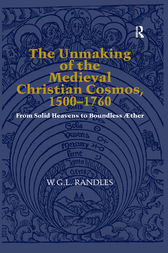 The Unmaking of the Medieval Christian Cosmos, 1500–1760 by W.G.L. Randles