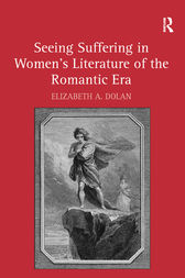 Seeing Suffering in Women's Literature of the Romantic Era by Elizabeth A. Dolan