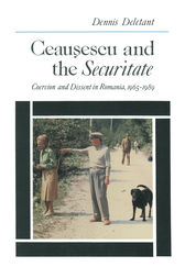Ceausescu and the Securitate: Coercion and Dissent in Romania, 1965-1989 by Dennis Deletant